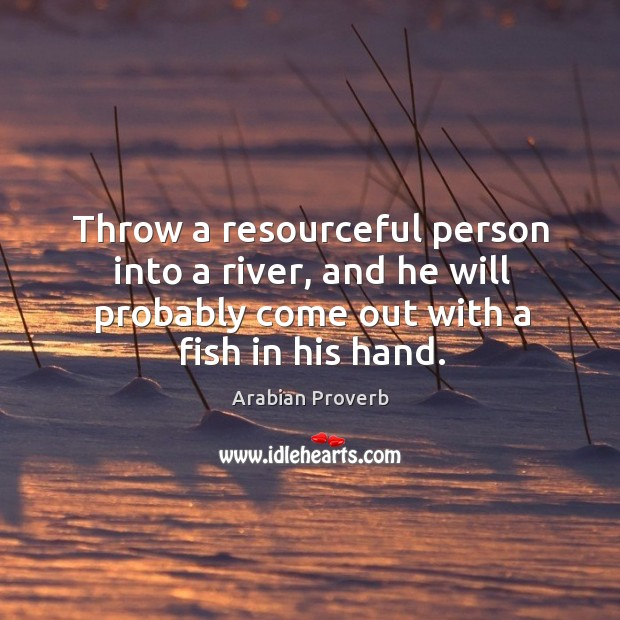 Throw a resourceful person into a river, and he will probably Arabian Proverbs Image