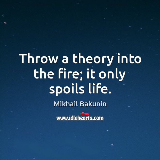 Throw a theory into the fire; it only spoils life. Image