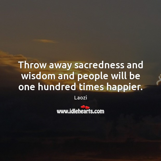 Throw away sacredness and wisdom and people will be one hundred times happier. Laozi Picture Quote