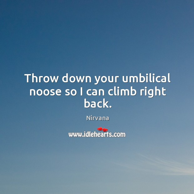 Throw down your umbilical noose so I can climb right back. Nirvana Picture Quote