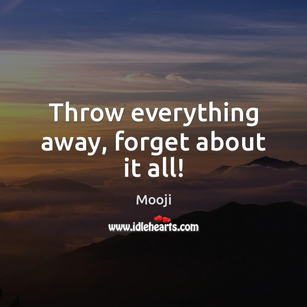 Throw everything away, forget about it all! Mooji Picture Quote