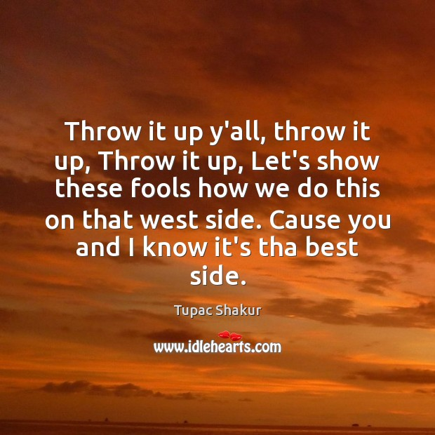 Throw it up y'all, throw it up, Throw it up, Let's show Tupac Shakur Picture Quote
