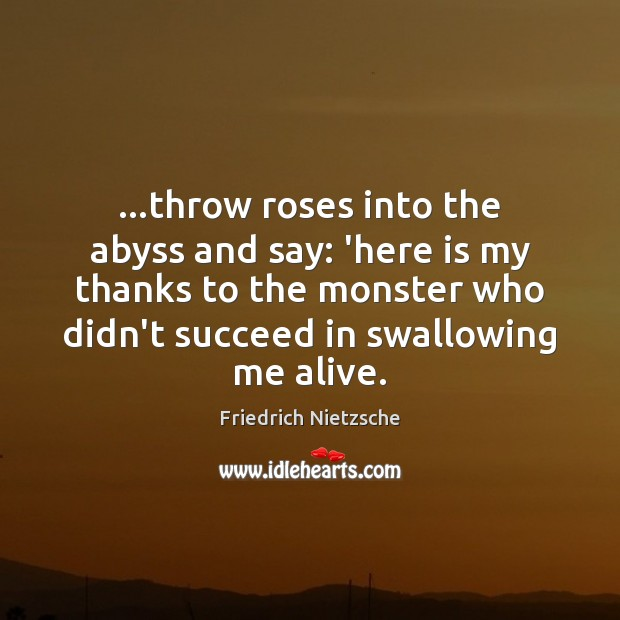 Image, …throw roses into the abyss and say: 'here is my thanks to