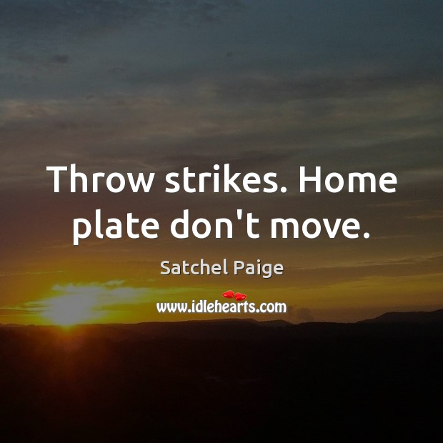 Throw strikes. Home plate don't move. Image