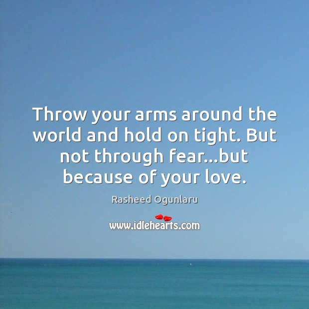 Throw your arms around the world and hold on tight. But not Image