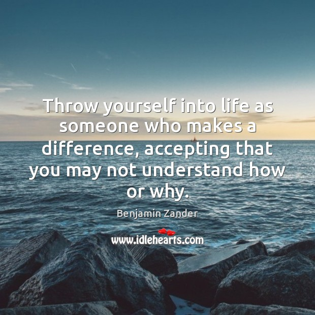 Throw yourself into life as someone who makes a difference, accepting that Benjamin Zander Picture Quote