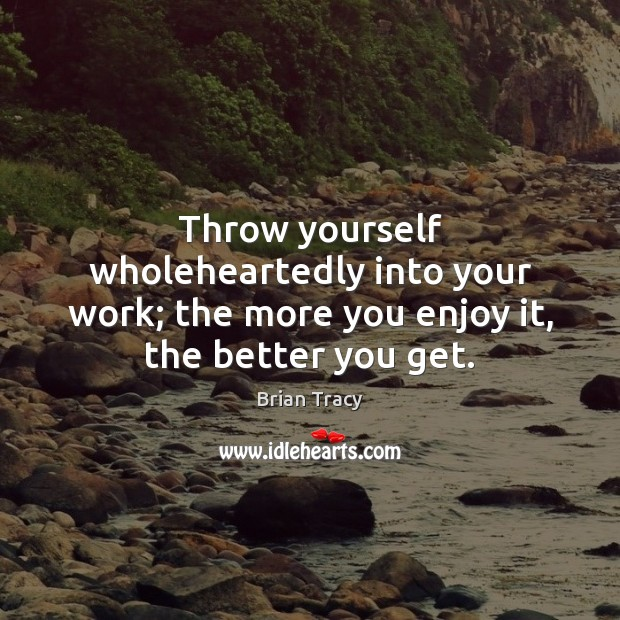Throw yourself wholeheartedly into your work; the more you enjoy it, the better you get. Brian Tracy Picture Quote