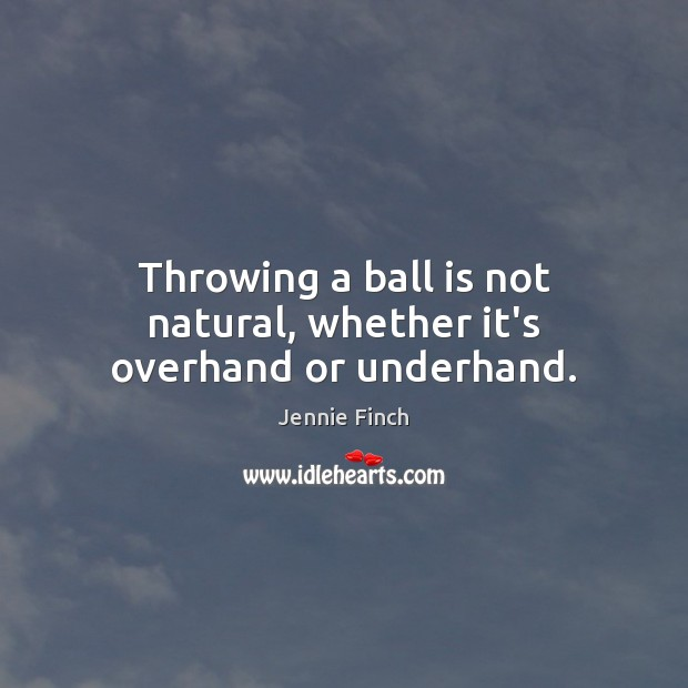 Throwing a ball is not natural, whether it's overhand or underhand. Jennie Finch Picture Quote