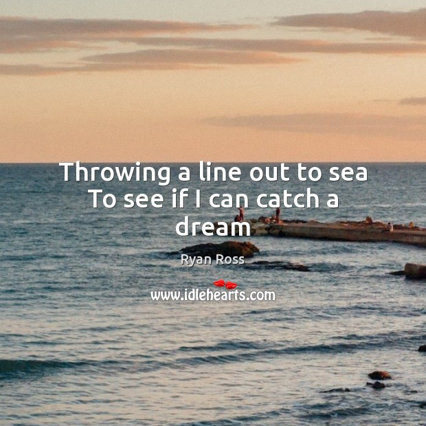 Throwing a line out to sea To see if I can catch a dream Image