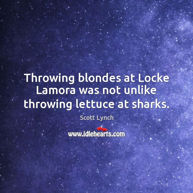 Throwing blondes at Locke Lamora was not unlike throwing lettuce at sharks. Scott Lynch Picture Quote