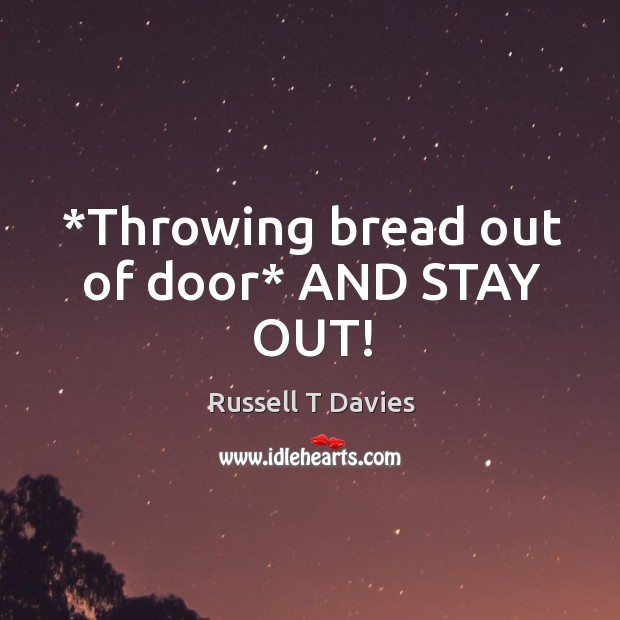 *Throwing bread out of door* AND STAY OUT! Image