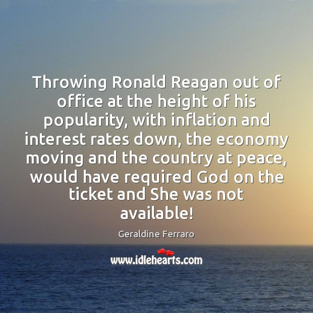 Throwing Ronald Reagan out of office at the height of his popularity, Geraldine Ferraro Picture Quote