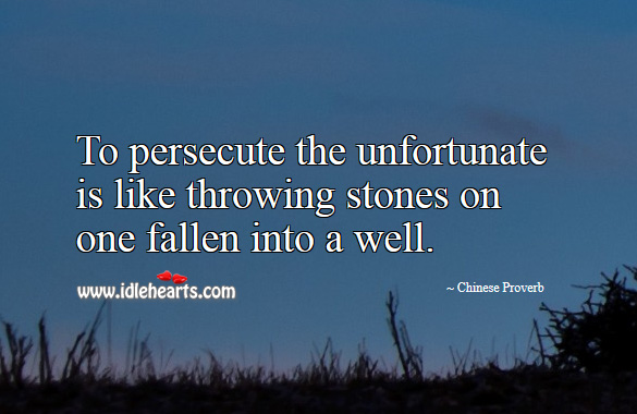 To persecute the unfortunate is like throwing stones on one fallen into a well. Chinese Proverbs Image