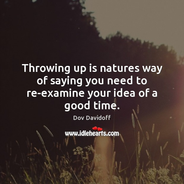 Throwing up is natures way of saying you need to re-examine your idea of a good time. Image