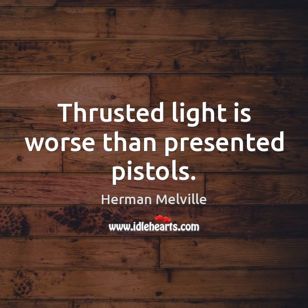 Thrusted light is worse than presented pistols. Herman Melville Picture Quote