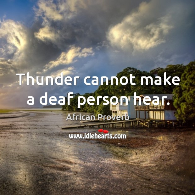 Image, Thunder cannot make a deaf person hear.