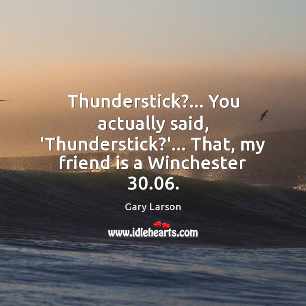 Image, Thunderstick?… You actually said, 'Thunderstick?'… That, my friend is a Winchester 30.06.