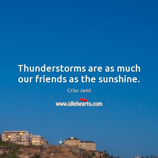 Thunderstorms are as much our friends as the sunshine. Criss Jami Picture Quote