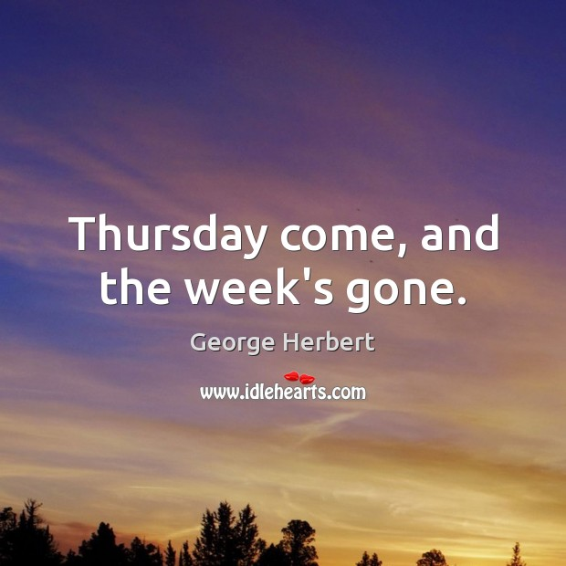 Thursday come, and the week's gone. Image