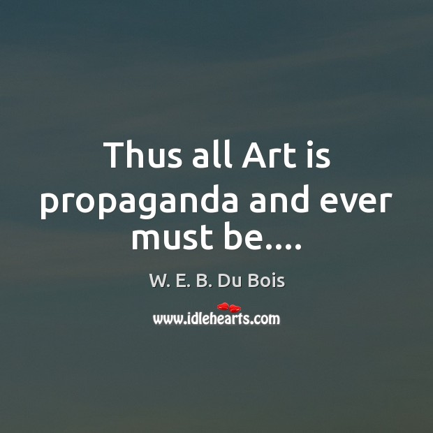 Thus all Art is propaganda and ever must be…. W. E. B. Du Bois Picture Quote
