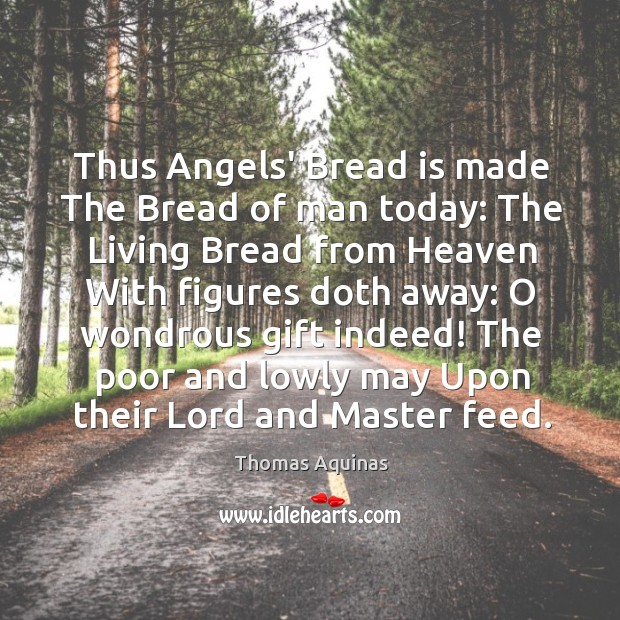 Image, Thus Angels' Bread is made The Bread of man today: The Living