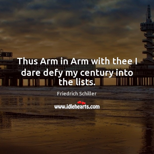 Thus Arm in Arm with thee I dare defy my century into the lists. Friedrich Schiller Picture Quote