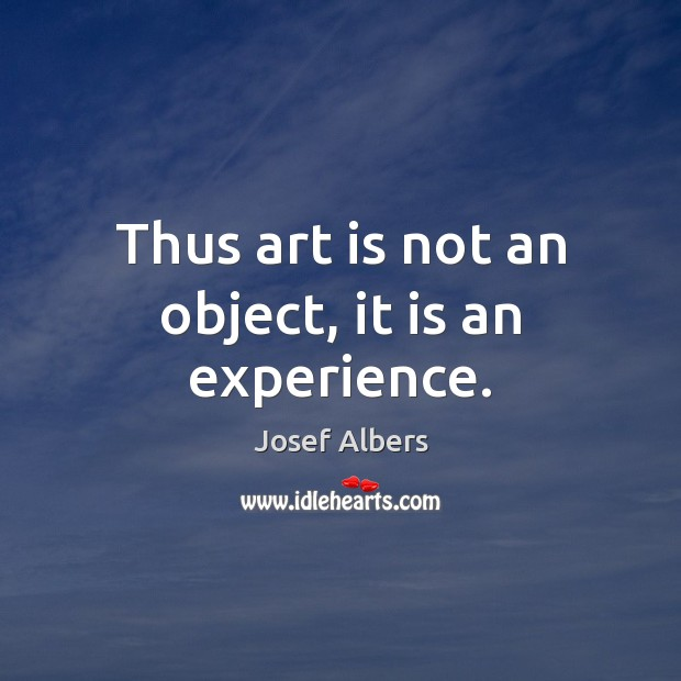 Thus art is not an object, it is an experience. Image
