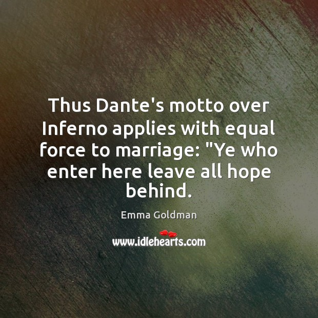 """Thus Dante's motto over Inferno applies with equal force to marriage: """"Ye Emma Goldman Picture Quote"""