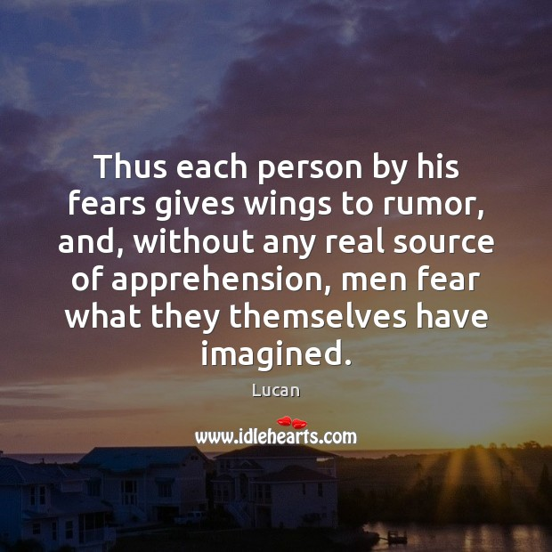 Thus each person by his fears gives wings to rumor, and, without Image