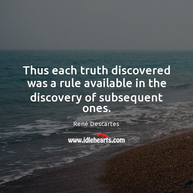 Thus each truth discovered was a rule available in the discovery of subsequent ones. René Descartes Picture Quote