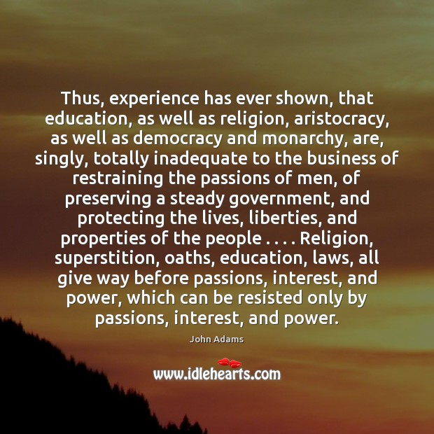 Thus, experience has ever shown, that education, as well as religion, aristocracy, John Adams Picture Quote