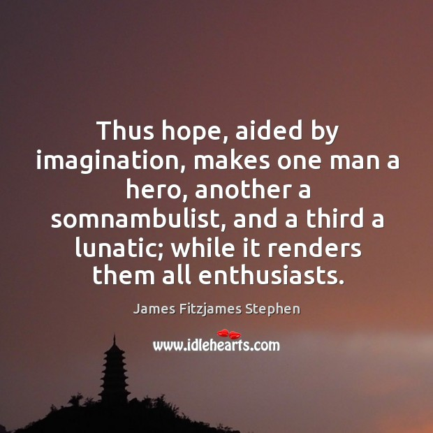 Thus hope, aided by imagination, makes one man a hero, another a Image