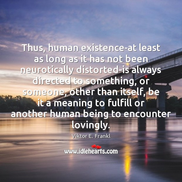 Thus, human existence-at least as long as it has not been neurotically Viktor E. Frankl Picture Quote