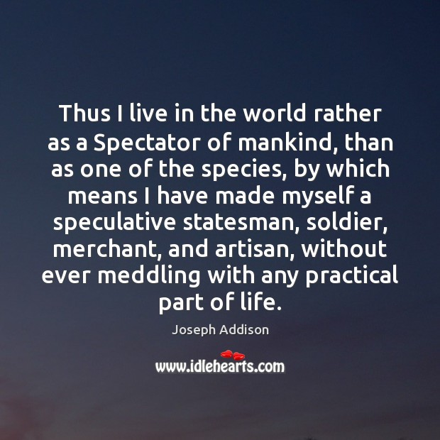 Thus I live in the world rather as a Spectator of mankind, Joseph Addison Picture Quote