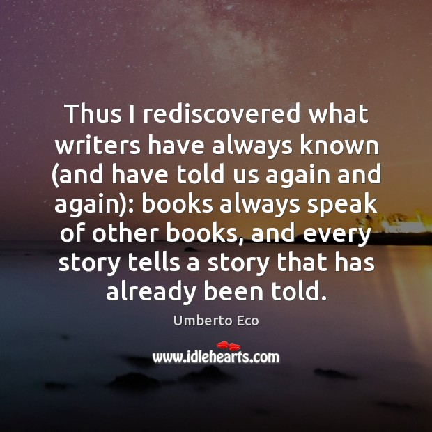 Thus I rediscovered what writers have always known (and have told us Umberto Eco Picture Quote