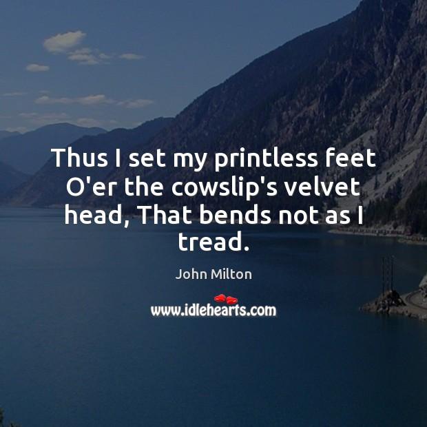 Thus I set my printless feet O'er the cowslip's velvet head, That bends not as I tread. Image