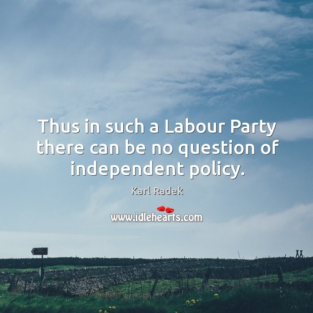 Thus in such a labour party there can be no question of independent policy. Karl Radek Picture Quote