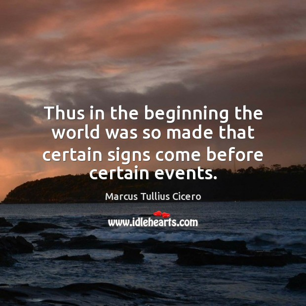 Thus in the beginning the world was so made that certain signs come before certain events. Image