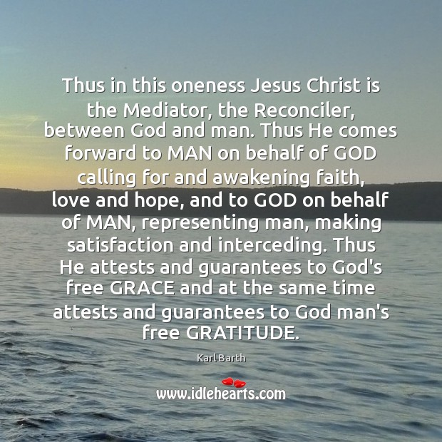 Thus in this oneness Jesus Christ is the Mediator, the Reconciler, between Karl Barth Picture Quote