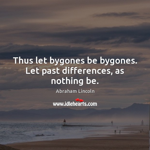 Thus let bygones be bygones. Let past differences, as nothing be. Abraham Lincoln Picture Quote