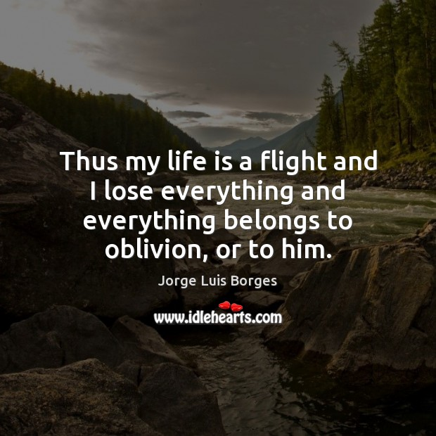 Thus my life is a flight and I lose everything and everything Image