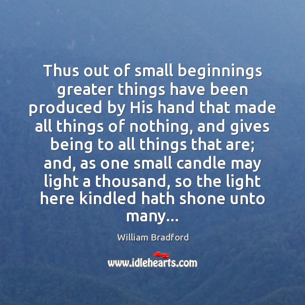 Thus out of small beginnings greater things have been produced by His Image