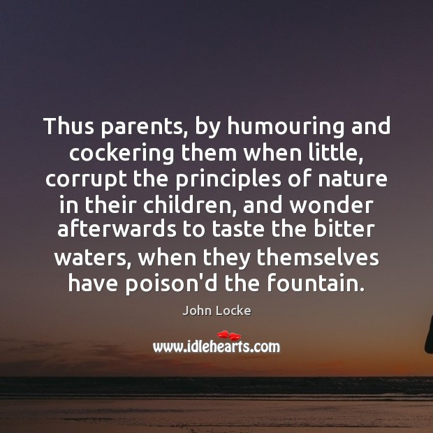 Thus parents, by humouring and cockering them when little, corrupt the principles Image