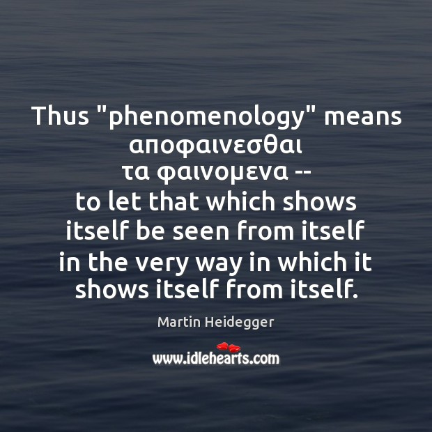 """Thus """"phenomenology"""" means αποφαινεσθαι τα φαινομενα — to let that which shows itself be seen Martin Heidegger Picture Quote"""