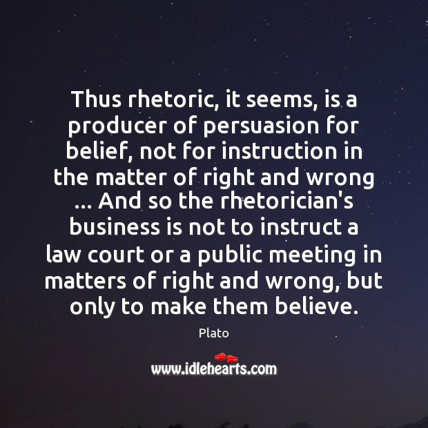 Thus rhetoric, it seems, is a producer of persuasion for belief, not Image