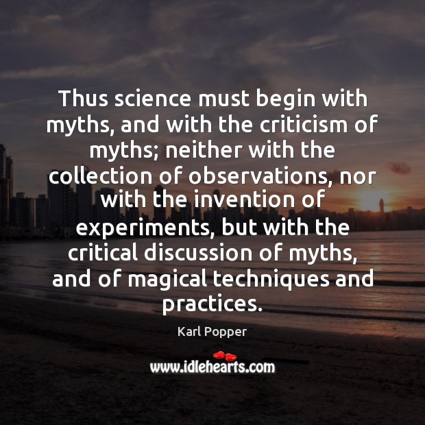 Thus science must begin with myths, and with the criticism of myths; Karl Popper Picture Quote