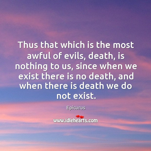 Thus that which is the most awful of evils, death, is nothing to us Image