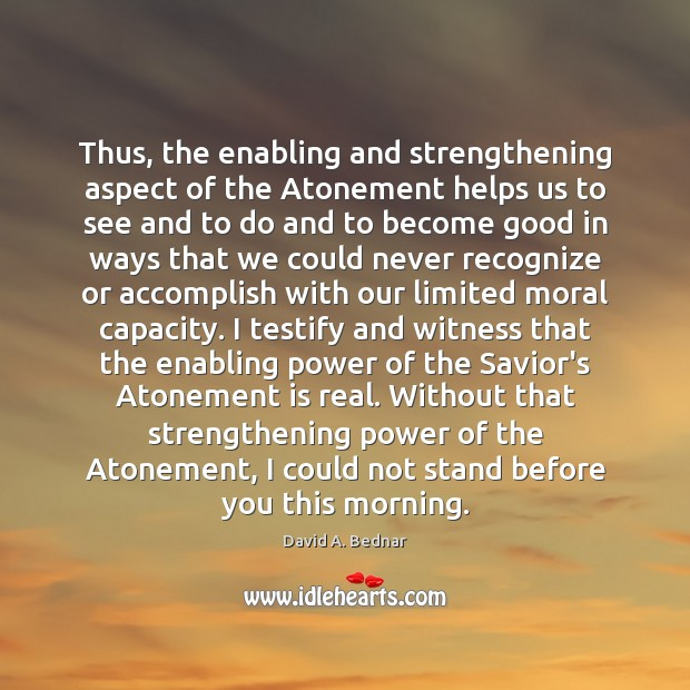 Thus, the enabling and strengthening aspect of the Atonement helps us to David A. Bednar Picture Quote