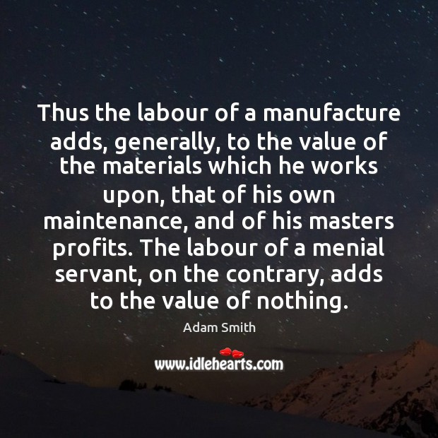 Thus the labour of a manufacture adds, generally, to the value of Adam Smith Picture Quote