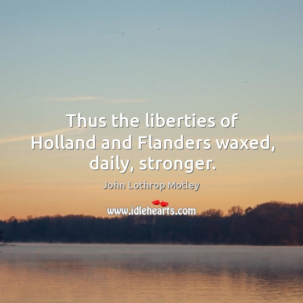 Thus the liberties of holland and flanders waxed, daily, stronger. John Lothrop Motley Picture Quote